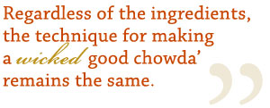 Regardless of the ingredients, the technique for making a wicked good chowder remains the same.