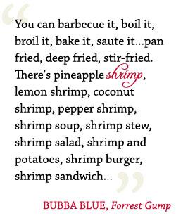 You can barbecue it, bol it, broil it, bake it, saute it...pan fried, deep fried, stir-fried. There's pineapple shrimp, lemon shrimp, coconut shrimp, pepper shrimp, shrimp soup, shrimp stew, shrimp salad, shrimp and potatoes, shrimp burger, shrimp sandwich... BUBBA BLUE, Forrest Gump